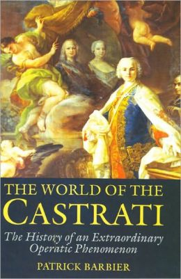 World of the Castrati: The History of an Extraordinary Operatic Phenomenon
