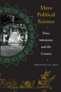 Maya Political Science: Time, Astronomy, and the Cosmos