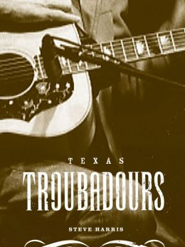 Texas Troubadours: Texas Singer Songwriters