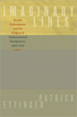 Imaginary Lines: Border Enforcement and the Origins of Undocumented Immigration, 1882-1930