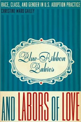 Blue-Ribbon Babies and Labors of Love: Race, Class, and Gender in U. S. Adoption Practice