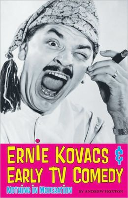 Ernie Kovacs and Early TV Comedy: Nothing in Moderation