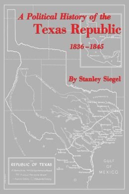 A Political History Of The Texas Republic, 1836-1845