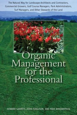 Organic Management for the Professional: The Natural Way for Landscape Architects and Contractors, Commercial Growers, Golf Course Managers, Park Administrators, Turf Managers, and Other Stewards of the Land
