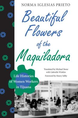 Beautiful Flowers of the Maquiladora: Life Histories of Women Workers in Tijuana