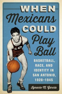 When Mexicans Could Play Ball: Basketball, Race, and Identity in San Antonio, 1928