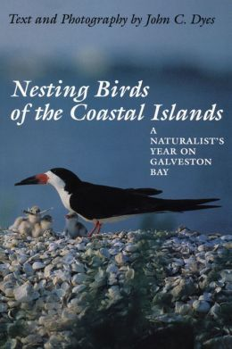 Nesting Birds of the Coastal Islands: A Naturalist's Year on Galveston Bay