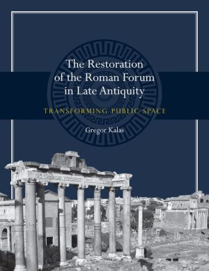 The Restoration of the Roman Forum in Late Antiquity: Transforming Public Space