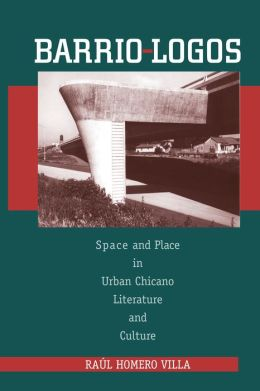 Barrio-Logos: Space and Place in Urban Chicano Literature and Culture