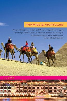Pyramids and Nightclubs: A Travel Ethnography of Arab and Western Imaginations of Egypt, from King Tut and a Colony of Atlantis to Rumors of Sex Orgies, Urban Legends about a Marauding Prince, and Blonde Belly Dancers