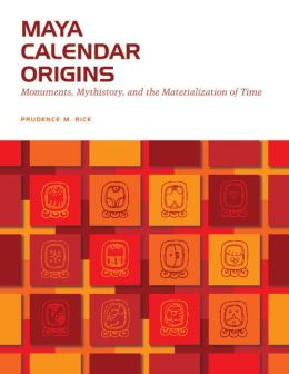 Maya Calendar Origins: Monuments, Mythistory, and the Materialization of Time