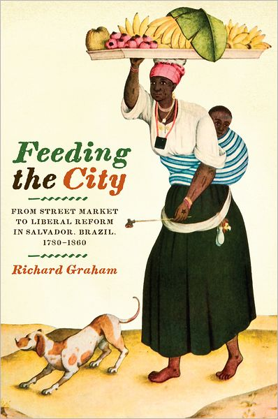 Feeding the City: From Street Market to Liberal Reform in Salvador, Brazil, 1780-1860
