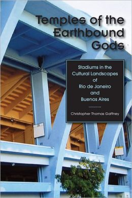 Temples of the Earthbound Gods: Stadiums in the Cultural Landscapes of Rio de Janeiro and Buenos Aires
