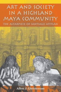 Art and Society in a Highland Maya Community: The Altarpiece of Santiago Atitlán