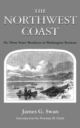 The Northwest Coast: Or, Three Years' Residence in Washington Territory