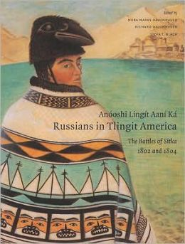 Anooshi Lingit Aani Ka / Russians in Tlingit America: The Battles of Sitka, 1802 and 1804