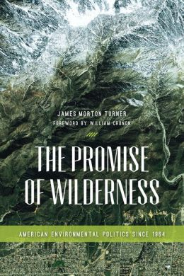 The Promise of Wilderness: American Environmental Politics since 1964 (Weyerhaeuser Environmental Books) James Morton Turner and William Cronon