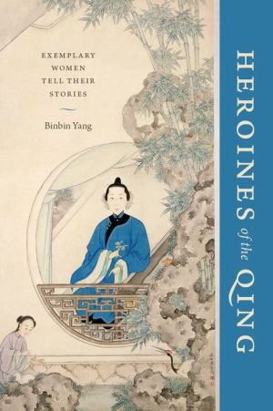 Heroines of the Qing: Exemplary Women Tell Their Stories