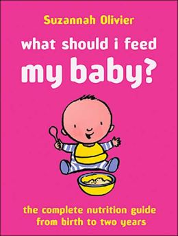 What Should I Feed My Baby?: The Complete Nutrition Guide from Birth to Two Years