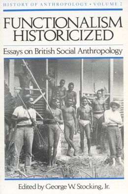 Functionalism Historicized: Essays on British Social Anthropology