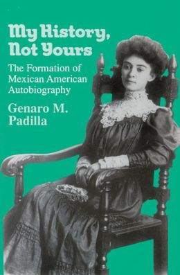 My History, Not Yours: The Formation of Mexican American Autobiography