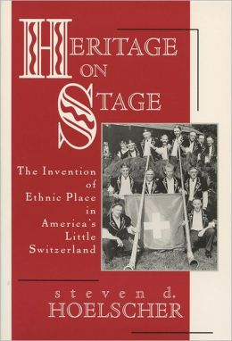 Heritage on Stage: The Invention of Ethnic Place in America's Little Switzerland