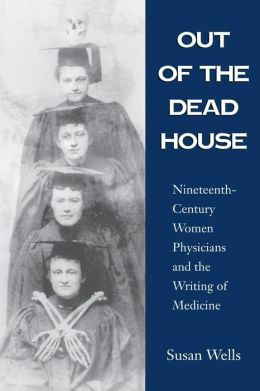 Out of the Dead House: 19th-Century Women Physicians and the Writing of Medicine