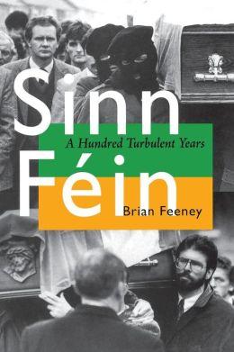 Sinn Fein: A Hundred Turbulent Years (History of Ireland and the Irish Diaspora Series)