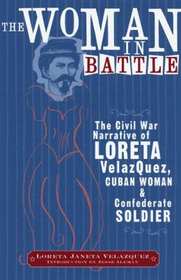 Woman in Battle: The Civil War Narrative of Loreta Janeta Velasquez, Cuban Woman and Confederate Soldier