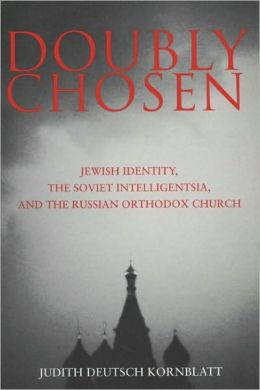 Doubly Chosen: Jewish Identity, the Soviet Intelligentsia, and the Russian Orthodox Church