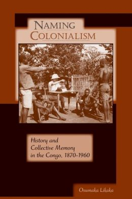 Naming Colonialism: History and Collective Memory in the Congo, 1870?1960