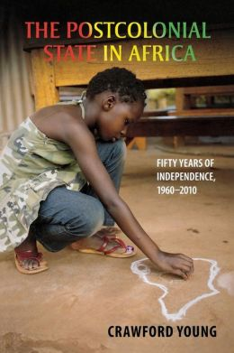 The Postcolonial State in Africa: Fifty Years of Independence, 1960-2010