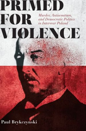 Primed for Violence: Murder, Antisemitism, and Democratic Politics in Interwar Poland