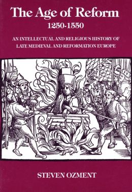 The Age of Reform, 1250-1550: An Intellectual and Religious History of Late Medieval and Reformation Europe