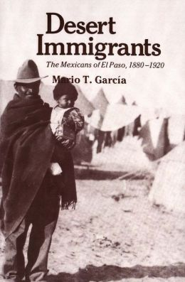 Desert Immigrants: The Mexicans of El Paso, 1880-1920