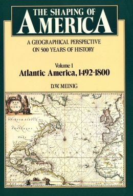 The Shaping of America: A Geographical Perspective on 500 Years of History, Volume 1: Atlantic America 1492-1800