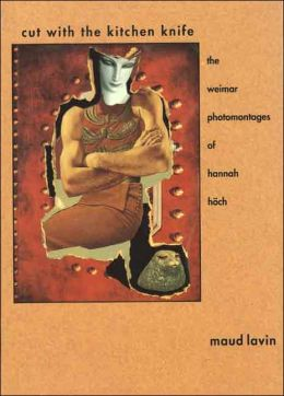 Cut with the Kitchen Knife: The Weimar Photomontages of Hannah Hoch