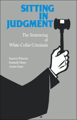 Sitting in Judgment: The Sentencing of White-Collar Criminals