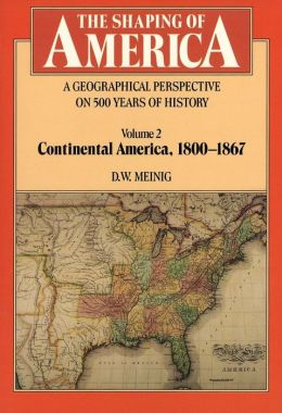 The Shaping of America: A Geographical Perspective on 500 Years of History, Volume 2: Continental America, 1800-1867