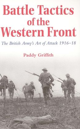 Battle Tactics of the Western Front: The British Army's Art of Attack, 1916-1918