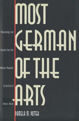 Most German of the Arts: Musicology and Society from the Weimar Republic to the End of Hitler's Reich