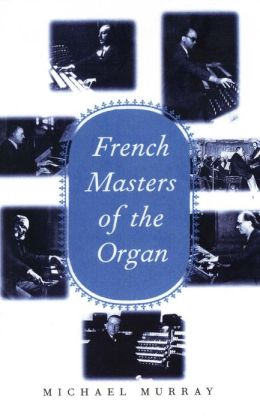 French Masters of the Organ: Saint-Saens, Franck, Widor, Vierne, Dupre, Langlais, Messiaen