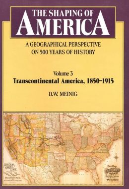 The Shaping of America: A Geographical Perspective on 500 Years of History, Volume 3: Transcontinental America, 1850-1915
