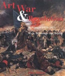 Art, War, and Revolution in France, 1870-1871: Myth, Reportage, and Reality