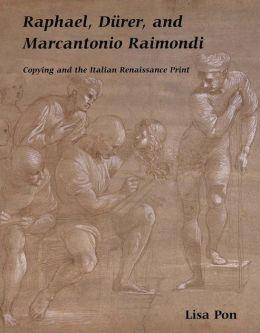 Raphael, Dürer, and Marcantonio Raimondi: Copying and the Italian Renaissance Print