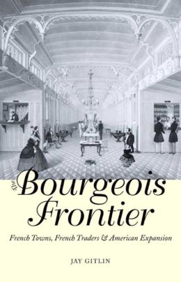 The Bourgeois Frontier: French Towns, French Traders, and American Expansion