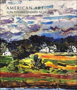 American Art in the Princeton University Art Museum: Volume 1: Drawings and Watercolors