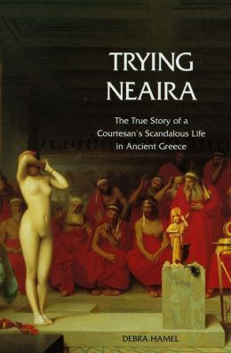 Trying Neaira: The True Story of a Courtesan's Scandalous Life in Ancient Greece