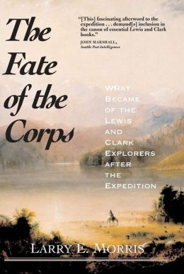 The Fate of the Corps: What Became of the Lewis and Clark Explorers After the Expedition