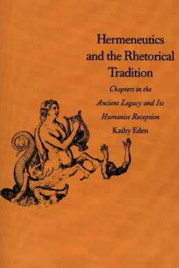 Hermeneutics and the Rhetorical Tradition: Chapters in the Ancient Legacy and Its Humanist Reception